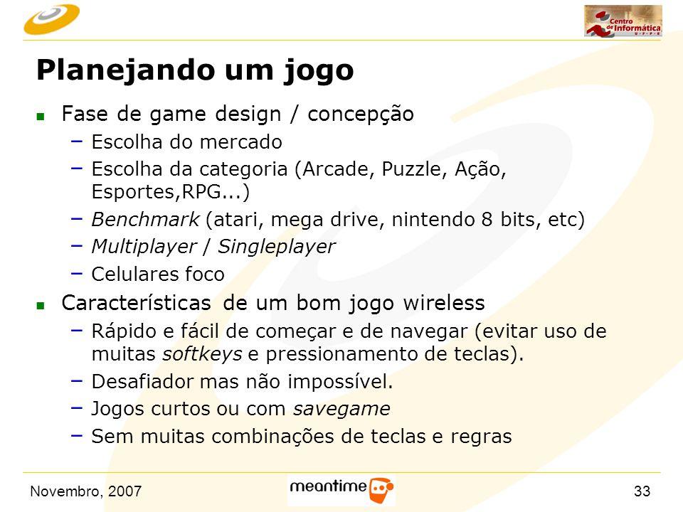 Novembro, 200733 Planejando um jogo n Fase de game design / concepção – Escolha do mercado – Escolha da categoria (Arcade, Puzzle, Ação, Esportes,RPG.