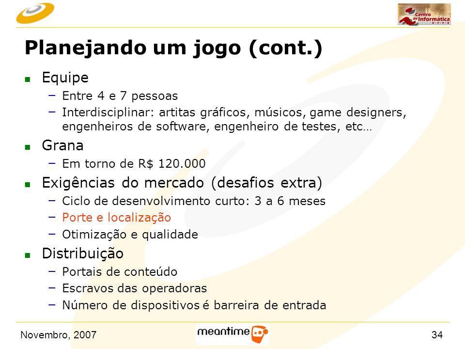 Novembro, 200734 Planejando um jogo (cont.) n Equipe – Entre 4 e 7 pessoas – Interdisciplinar: artitas gráficos, músicos, game designers, engenheiros