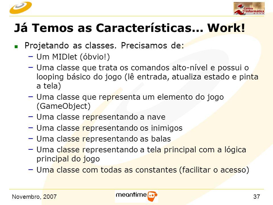 Novembro, 200737 Já Temos as Características... Work! n Projetando as classes. Precisamos de: – Um MIDlet (óbvio!) – Uma classe que trata os comandos