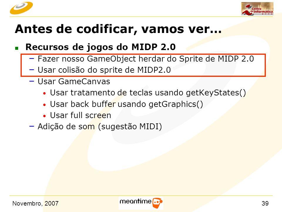 Novembro, 200739 Antes de codificar, vamos ver… n Recursos de jogos do MIDP 2.0 – Fazer nosso GameObject herdar do Sprite de MIDP 2.0 – Usar colisão d
