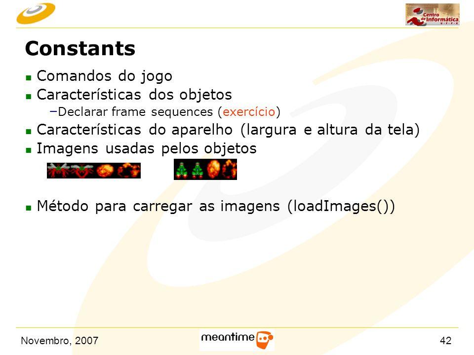 Novembro, 200742 Constants n Comandos do jogo n Características dos objetos – Declarar frame sequences (exercício) n Características do aparelho (larg