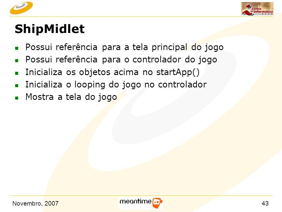 Novembro, 200743 ShipMidlet n Possui referência para a tela principal do jogo n Possui referência para o controlador do jogo n Inicializa os objetos a