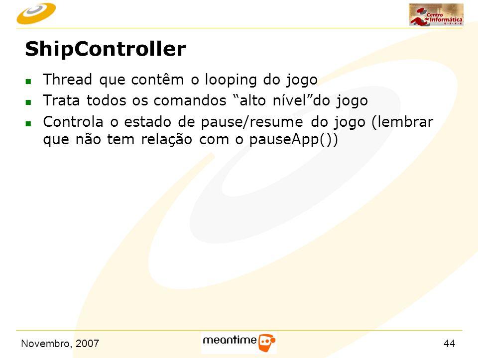 """Novembro, 200744 ShipController n Thread que contêm o looping do jogo n Trata todos os comandos """"alto nível""""do jogo n Controla o estado de pause/resum"""