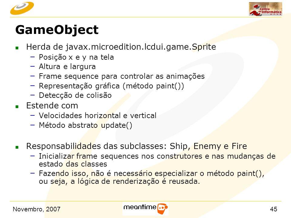 Novembro, 200745 GameObject n Herda de javax.microedition.lcdui.game.Sprite – Posição x e y na tela – Altura e largura – Frame sequence para controlar