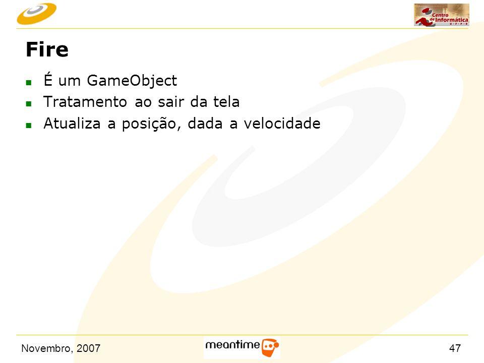 Novembro, 200747 Fire n É um GameObject n Tratamento ao sair da tela n Atualiza a posição, dada a velocidade
