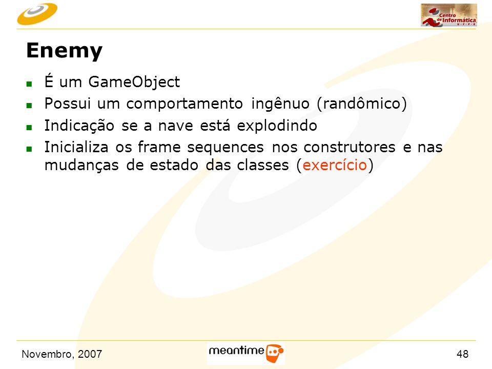 Novembro, 200748 Enemy n É um GameObject n Possui um comportamento ingênuo (randômico) n Indicação se a nave está explodindo n Inicializa os frame seq
