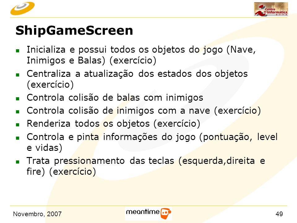 Novembro, 200749 ShipGameScreen n Inicializa e possui todos os objetos do jogo (Nave, Inimigos e Balas) (exercício) n Centraliza a atualização dos est