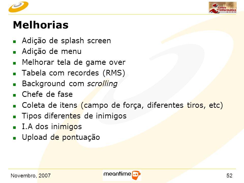 Novembro, 200752 Melhorias n Adição de splash screen n Adição de menu n Melhorar tela de game over n Tabela com recordes (RMS) n Background com scroll