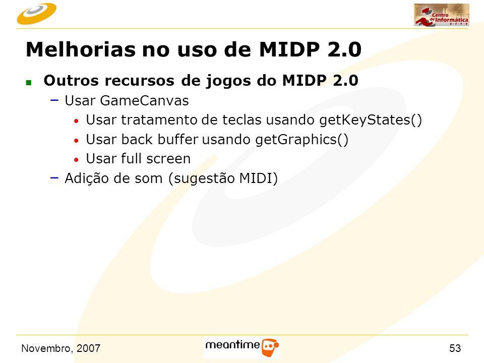 Novembro, 200753 Melhorias no uso de MIDP 2.0 n Outros recursos de jogos do MIDP 2.0 – Usar GameCanvas  Usar tratamento de teclas usando getKeyStates