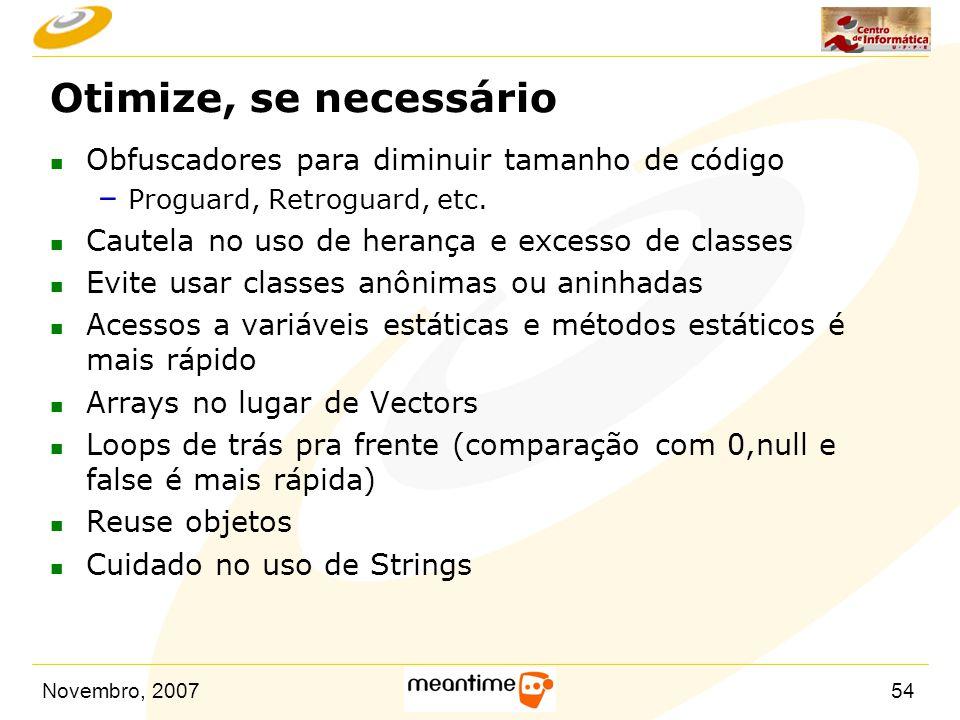 Novembro, 200754 Otimize, se necessário n Obfuscadores para diminuir tamanho de código – Proguard, Retroguard, etc. n Cautela no uso de herança e exce