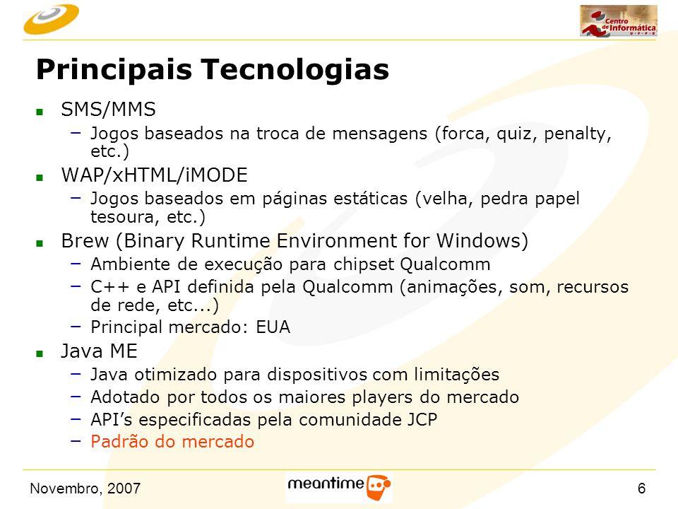 Novembro, 20076 Principais Tecnologias n SMS/MMS – Jogos baseados na troca de mensagens (forca, quiz, penalty, etc.) n WAP/xHTML/iMODE – Jogos baseado