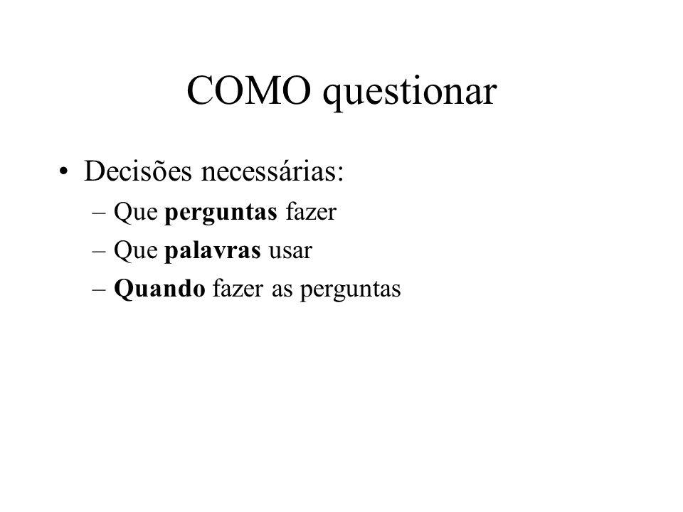 COMO questionar Decisões necessárias: –Que perguntas fazer –Que palavras usar –Quando fazer as perguntas