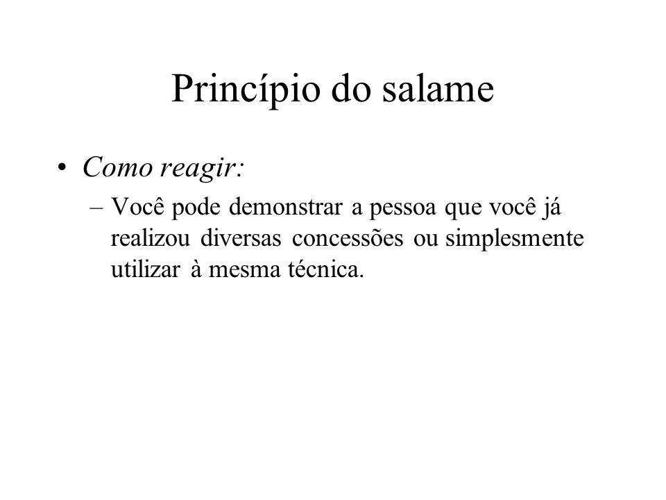 Princípio do salame Como reagir: –Você pode demonstrar a pessoa que você já realizou diversas concessões ou simplesmente utilizar à mesma técnica.