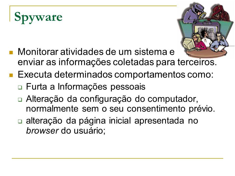 Spyware Monitorar atividades de um sistema e enviar as informações coletadas para terceiros. Executa determinados comportamentos como:  Furta a Infor