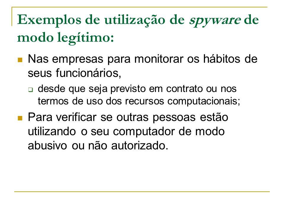 Exemplos de utilização de spyware de modo legítimo: Nas empresas para monitorar os hábitos de seus funcionários,  desde que seja previsto em contrato ou nos termos de uso dos recursos computacionais; Para verificar se outras pessoas estão utilizando o seu computador de modo abusivo ou não autorizado.
