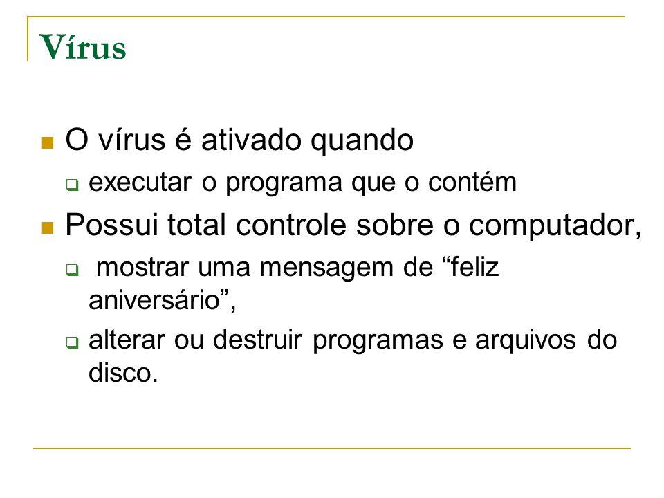 Vírus O vírus é ativado quando  executar o programa que o contém Possui total controle sobre o computador,  mostrar uma mensagem de feliz aniversário ,  alterar ou destruir programas e arquivos do disco.