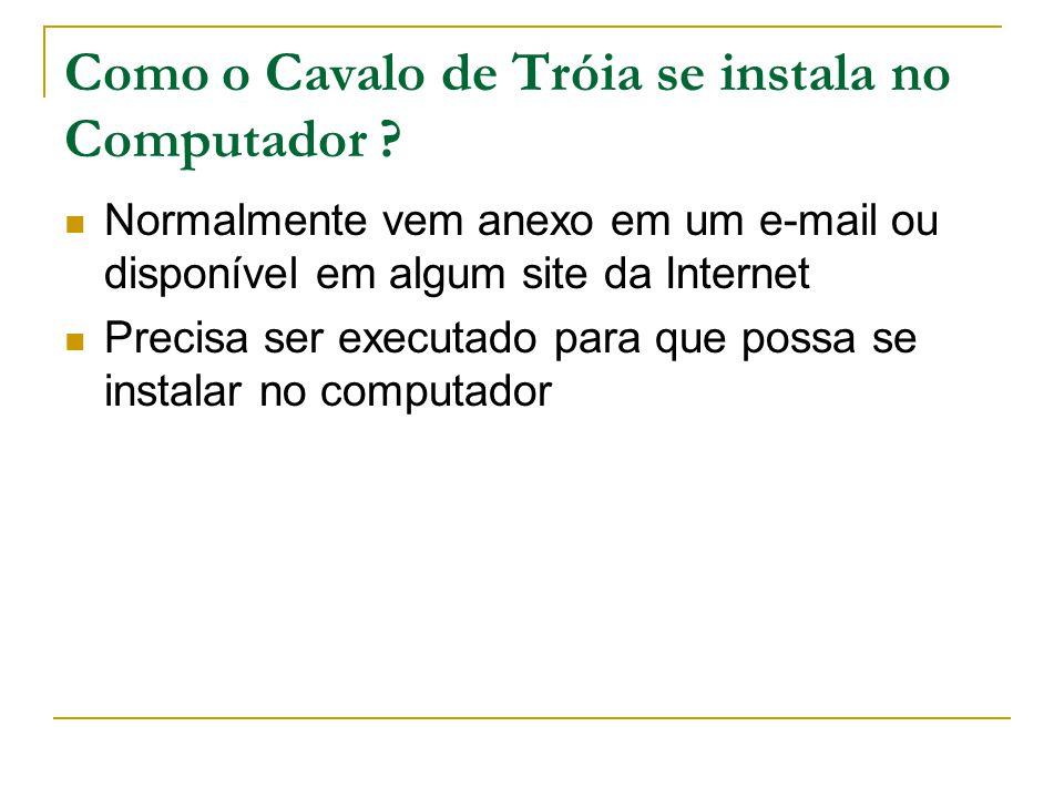 Como o Cavalo de Tróia se instala no Computador ? Normalmente vem anexo em um e-mail ou disponível em algum site da Internet Precisa ser executado par