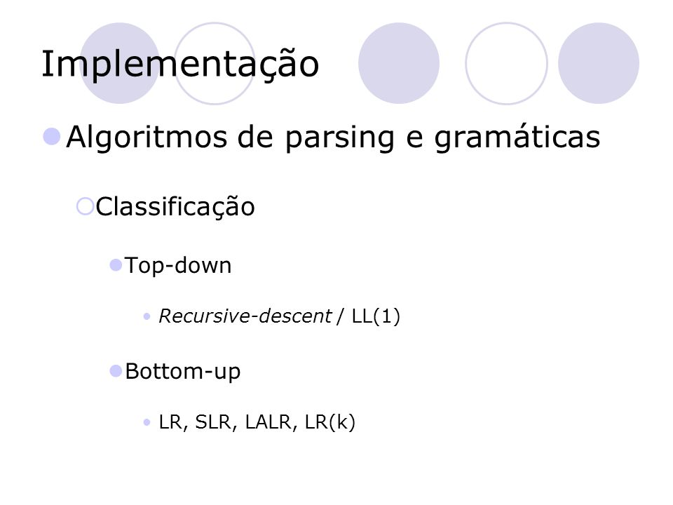 Implementação Algoritmos de parsing e gramáticas  Classificação Top-down Recursive-descent / LL(1) Bottom-up LR, SLR, LALR, LR(k)