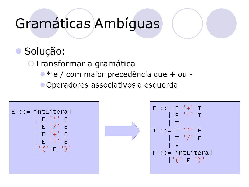 Gramáticas Ambíguas Solução:  Transformar a gramática * e / com maior precedência que + ou - Operadores associativos a esquerda E ::= intLiteral   E
