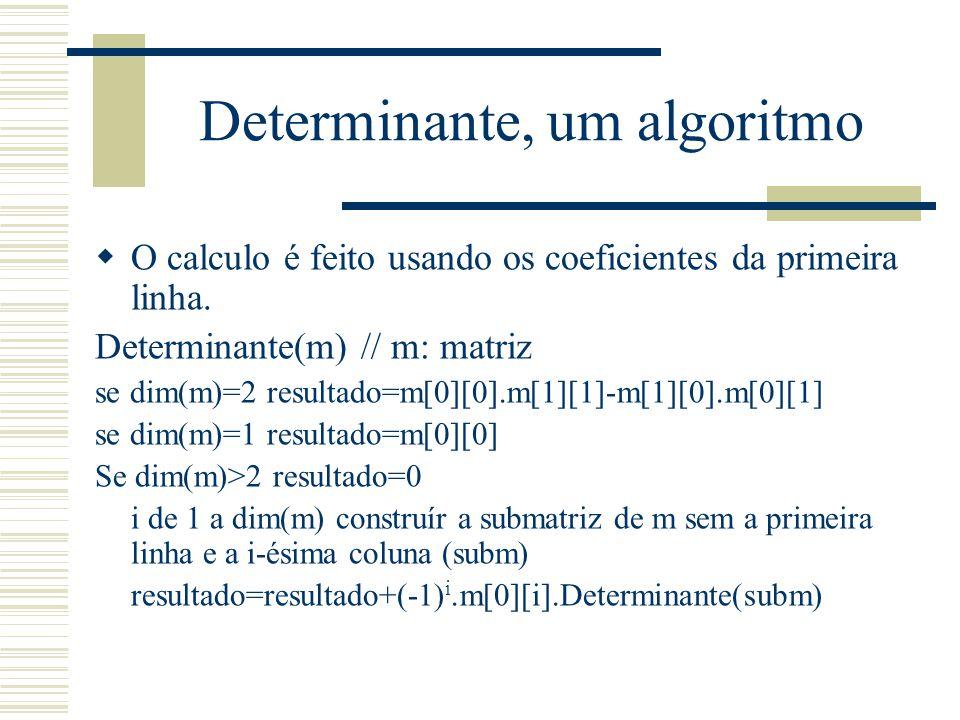 Determinante, um algoritmo  O calculo é feito usando os coeficientes da primeira linha. Determinante(m) // m: matriz se dim(m)=2 resultado=m[0][0].m[