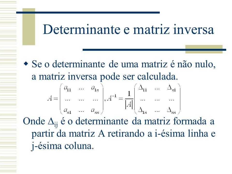 Determinante e matriz inversa  Se o determinante de uma matriz é não nulo, a matriz inversa pode ser calculada. Onde  ij é o determinante da matriz
