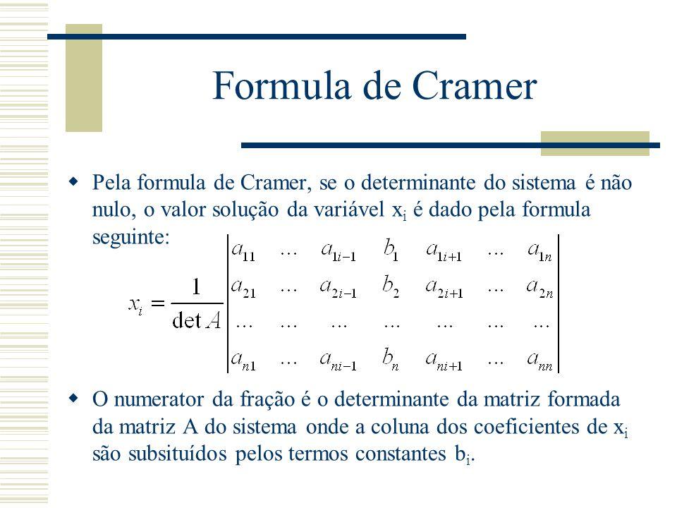 Formula de Cramer  Pela formula de Cramer, se o determinante do sistema é não nulo, o valor solução da variável x i é dado pela formula seguinte:  O
