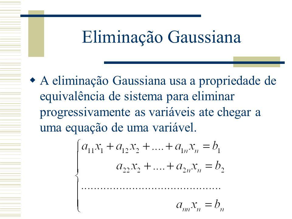 Eliminação Gaussiana  A eliminação Gaussiana usa a propriedade de equivalência de sistema para eliminar progressivamente as variáveis ate chegar a um
