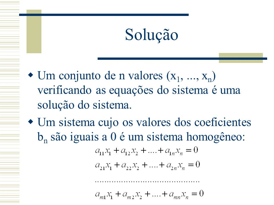 Solução  Um conjunto de n valores (x 1,..., x n ) verificando as equações do sistema é uma solução do sistema.  Um sistema cujo os valores dos coefi