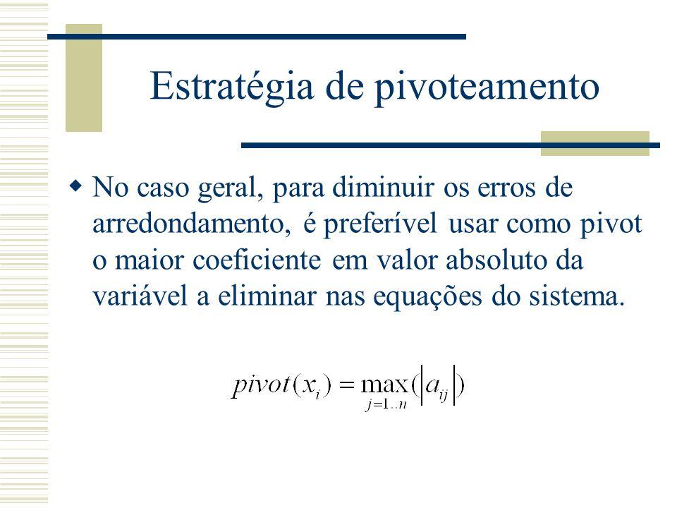 Estratégia de pivoteamento  No caso geral, para diminuir os erros de arredondamento, é preferível usar como pivot o maior coeficiente em valor absolu