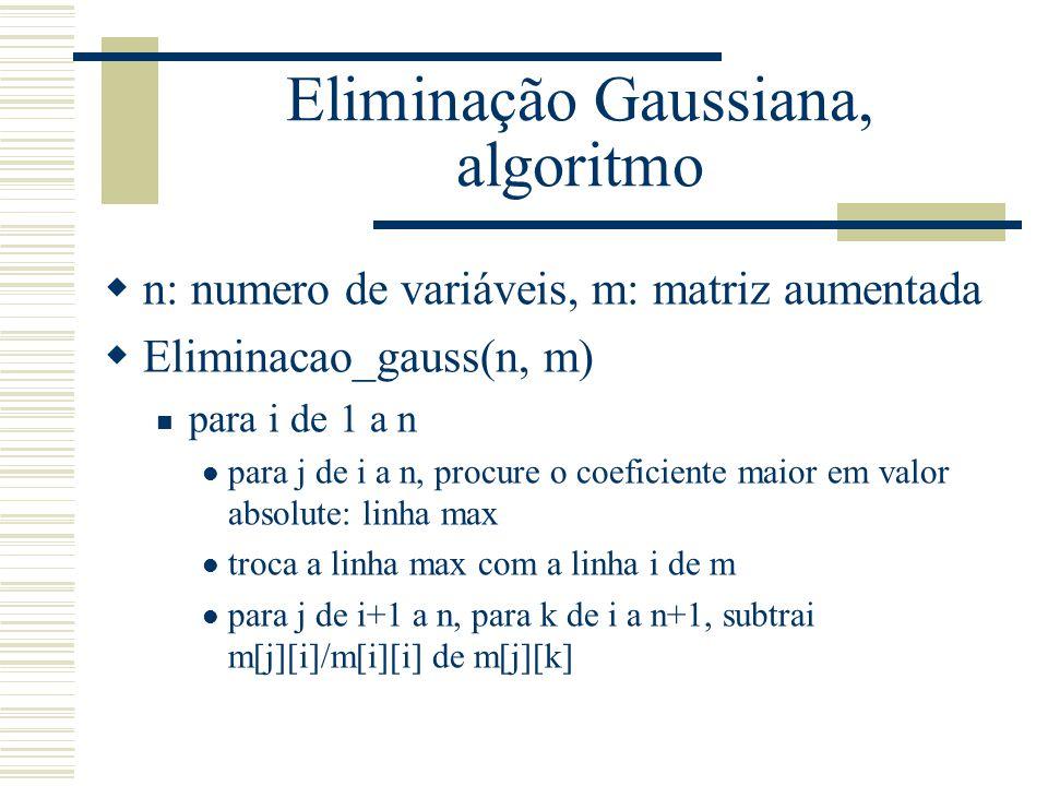 Eliminação Gaussiana, algoritmo  n: numero de variáveis, m: matriz aumentada  Eliminacao_gauss(n, m) para i de 1 a n para j de i a n, procure o coef