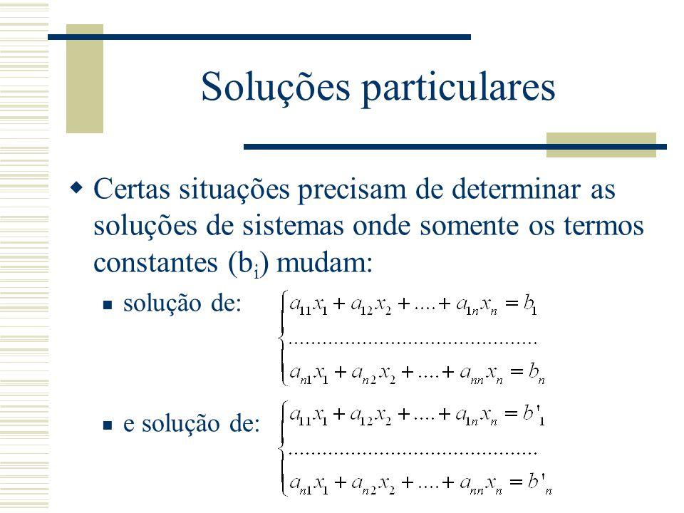 Soluções particulares  Certas situações precisam de determinar as soluções de sistemas onde somente os termos constantes (b i ) mudam: solução de: e