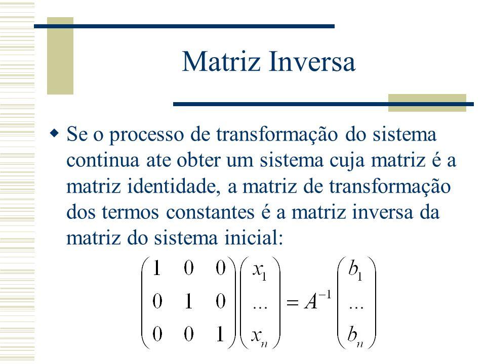 Matriz Inversa  Se o processo de transformação do sistema continua ate obter um sistema cuja matriz é a matriz identidade, a matriz de transformação