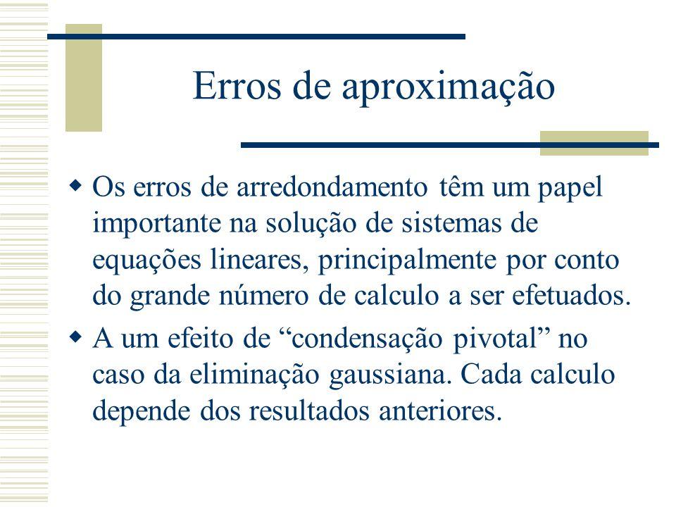Erros de aproximação  Os erros de arredondamento têm um papel importante na solução de sistemas de equações lineares, principalmente por conto do gra