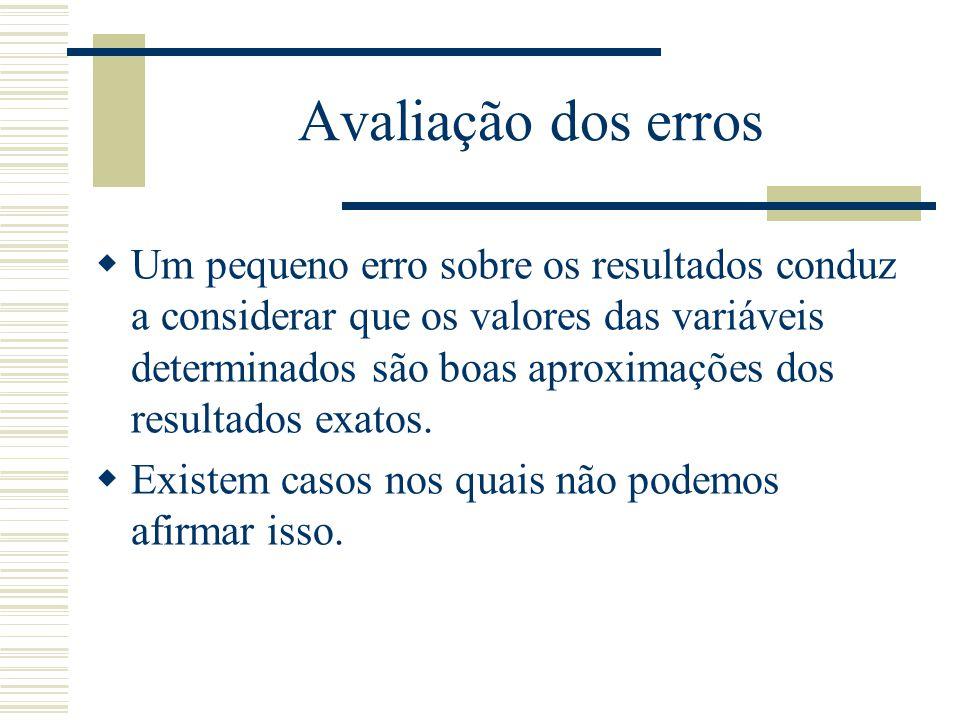 Avaliação dos erros  Um pequeno erro sobre os resultados conduz a considerar que os valores das variáveis determinados são boas aproximações dos resu