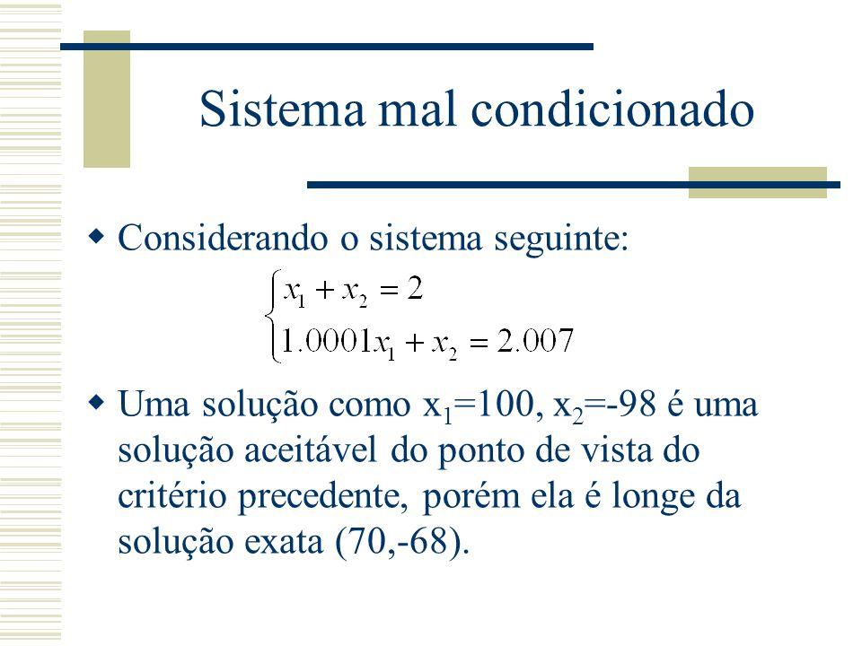 Sistema mal condicionado  Considerando o sistema seguinte:  Uma solução como x 1 =100, x 2 =-98 é uma solução aceitável do ponto de vista do critéri