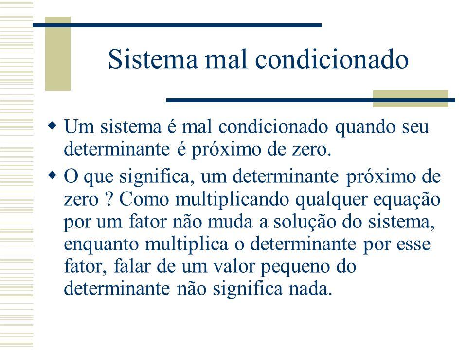 Sistema mal condicionado  Um sistema é mal condicionado quando seu determinante é próximo de zero.  O que significa, um determinante próximo de zero