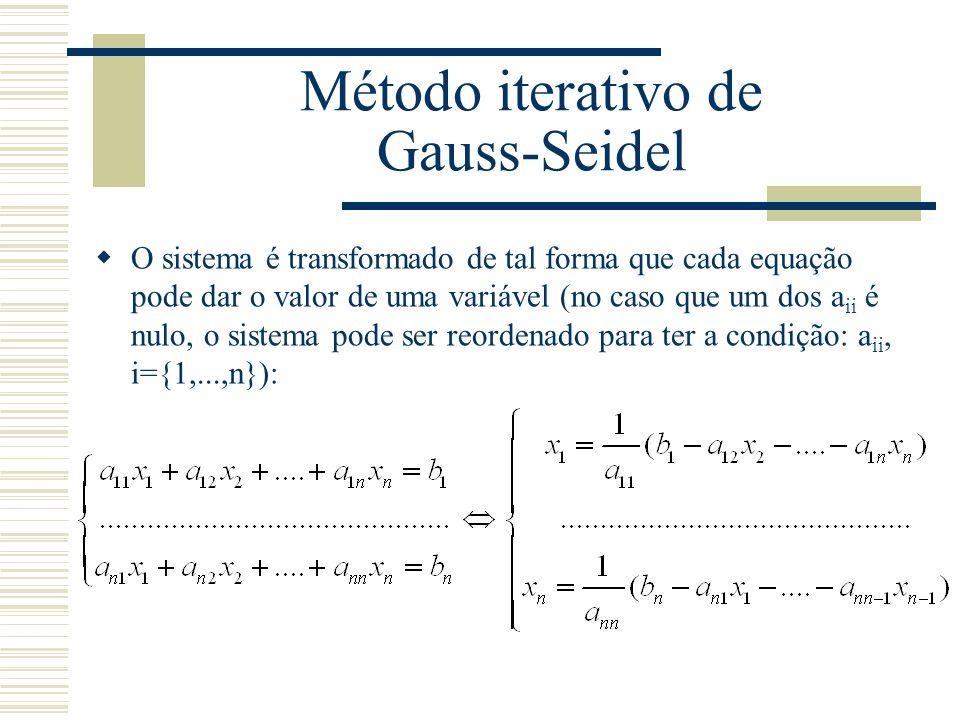 Método iterativo de Gauss-Seidel  O sistema é transformado de tal forma que cada equação pode dar o valor de uma variável (no caso que um dos a ii é