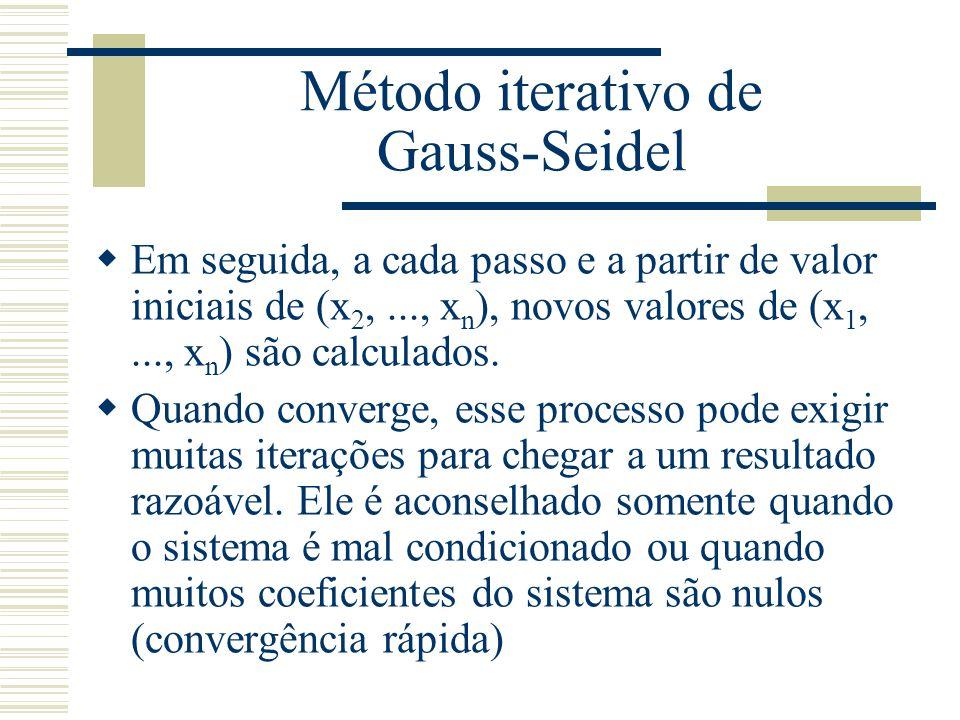 Método iterativo de Gauss-Seidel  Em seguida, a cada passo e a partir de valor iniciais de (x 2,..., x n ), novos valores de (x 1,..., x n ) são calc