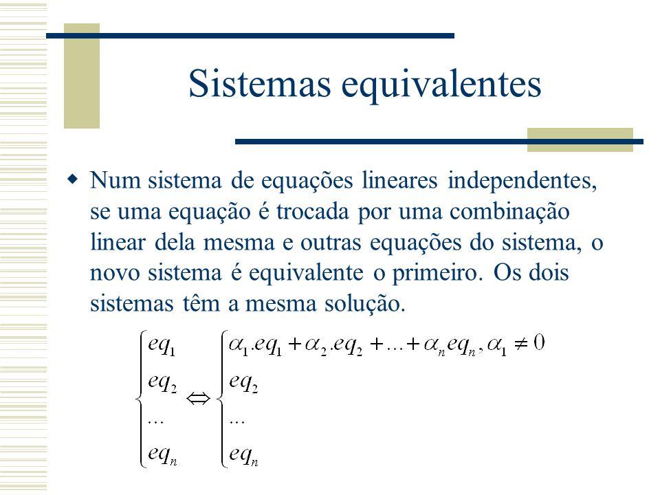 Sistemas equivalentes  Num sistema de equações lineares independentes, se uma equação é trocada por uma combinação linear dela mesma e outras equaçõe
