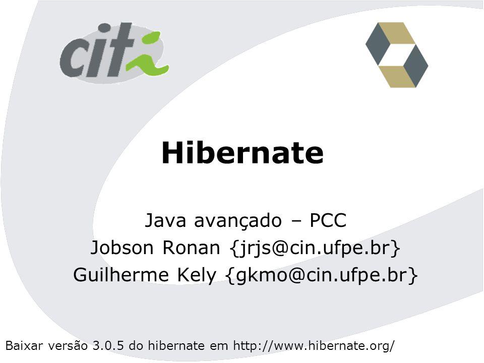 Baixar versão 3.0.5 do hibernate em http://www.hibernate.org/ Hibernate Java avançado – PCC Jobson Ronan {jrjs@cin.ufpe.br} Guilherme Kely {gkmo@cin.ufpe.br}