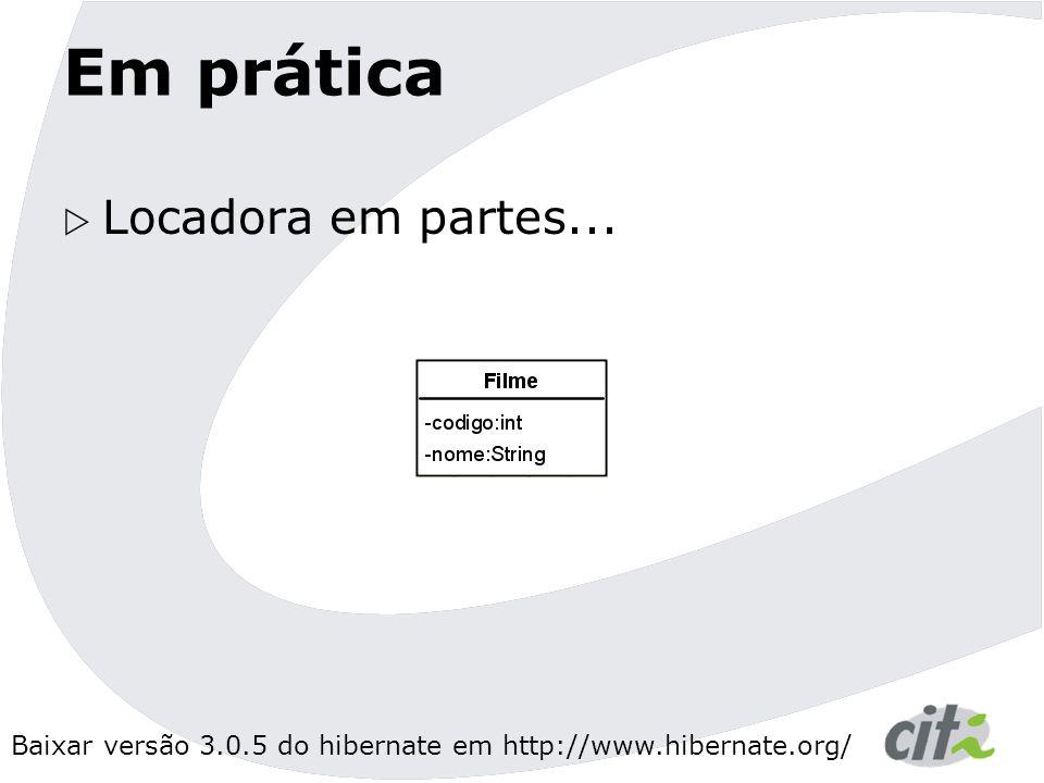 Baixar versão 3.0.5 do hibernate em http://www.hibernate.org/ Em prática  Locadora em partes...