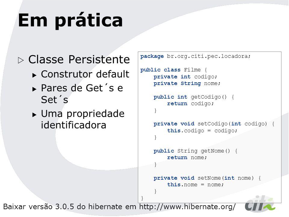 Baixar versão 3.0.5 do hibernate em http://www.hibernate.org/ Em prática  Classe Persistente  Construtor default  Pares de Get´s e Set´s  Uma propriedade identificadora package br.org.citi.pec.locadora; public class Filme { private int codigo; private String nome; public int getCodigo() { return codigo; } private void setCodigo(int codigo) { this.codigo = codigo; } public String getNome() { return nome; } private void setNome(int nome) { this.nome = nome; }