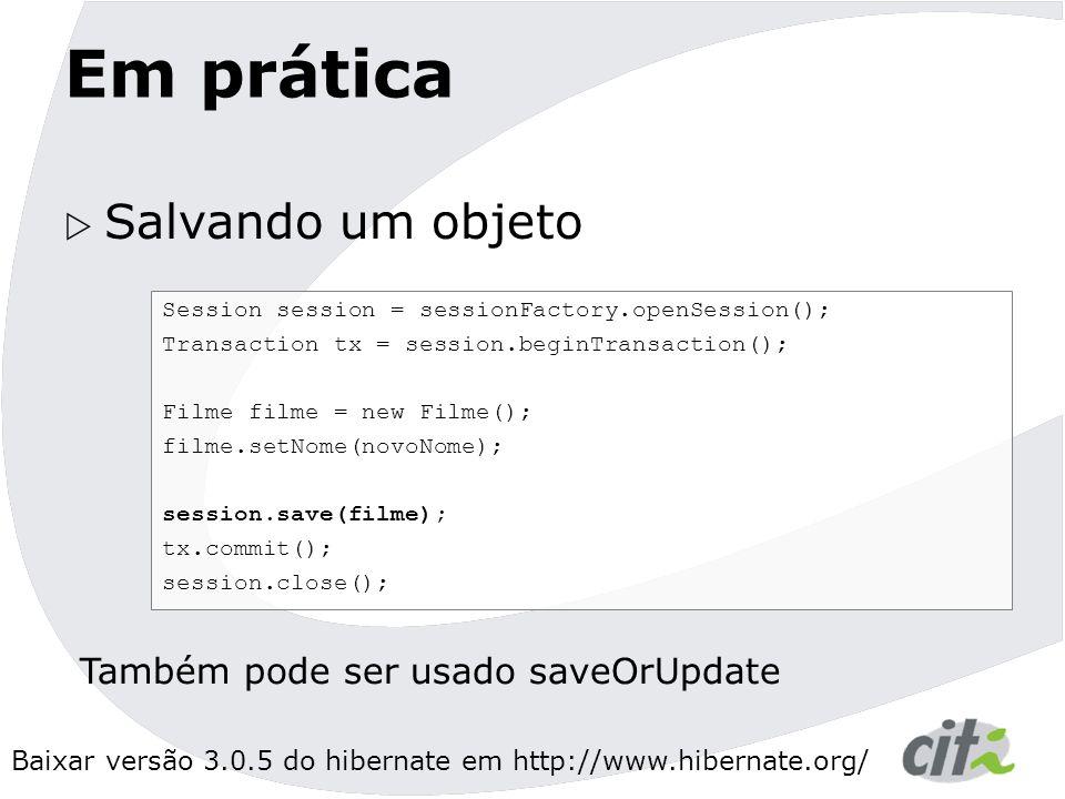 Baixar versão 3.0.5 do hibernate em http://www.hibernate.org/ Em prática  Salvando um objeto Session session = sessionFactory.openSession(); Transaction tx = session.beginTransaction(); Filme filme = new Filme(); filme.setNome(novoNome); session.save(filme); tx.commit(); session.close(); Também pode ser usado saveOrUpdate