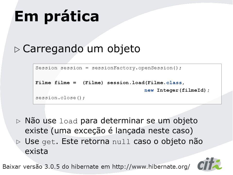 Baixar versão 3.0.5 do hibernate em http://www.hibernate.org/ Em prática  Carregando um objeto Session session = sessionFactory.openSession(); Filme filme = (Filme) session.load(Filme.class, new Integer(filmeId); session.close();  Não use load para determinar se um objeto existe (uma exceção é lançada neste caso)  Use get.