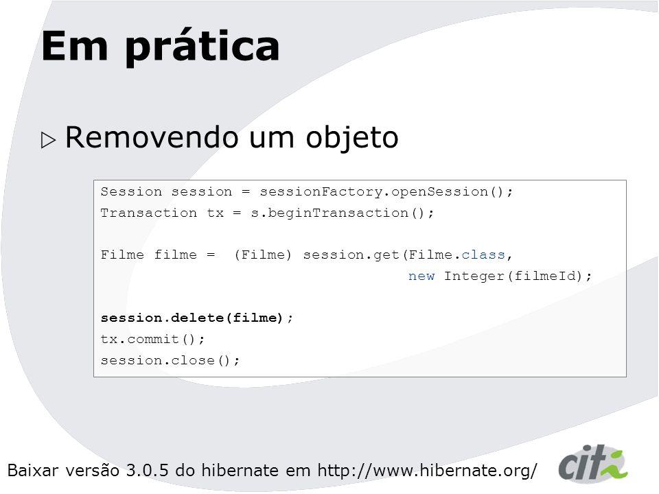 Baixar versão 3.0.5 do hibernate em http://www.hibernate.org/ Em prática  Removendo um objeto Session session = sessionFactory.openSession(); Transaction tx = s.beginTransaction(); Filme filme = (Filme) session.get(Filme.class, new Integer(filmeId); session.delete(filme); tx.commit(); session.close();