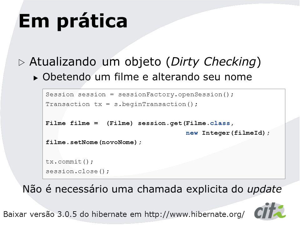 Baixar versão 3.0.5 do hibernate em http://www.hibernate.org/ Em prática  Atualizando um objeto (Dirty Checking)  Obetendo um filme e alterando seu nome Session session = sessionFactory.openSession(); Transaction tx = s.beginTransaction(); Filme filme = (Filme) session.get(Filme.class, new Integer(filmeId); filme.setNome(novoNome); tx.commit(); session.close(); Não é necessário uma chamada explicita do update