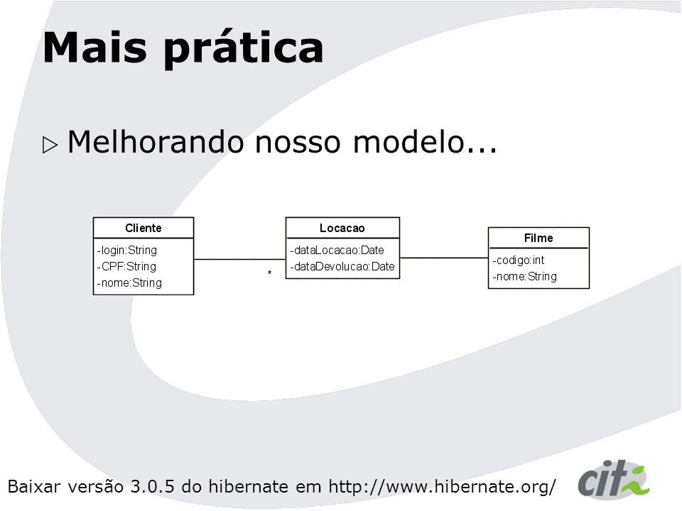 Baixar versão 3.0.5 do hibernate em http://www.hibernate.org/ Mais prática  Melhorando nosso modelo...
