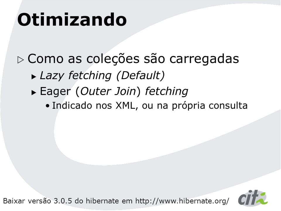 Baixar versão 3.0.5 do hibernate em http://www.hibernate.org/ Otimizando  Como as coleções são carregadas  Lazy fetching (Default)  Eager (Outer Join) fetching Indicado nos XML, ou na própria consulta