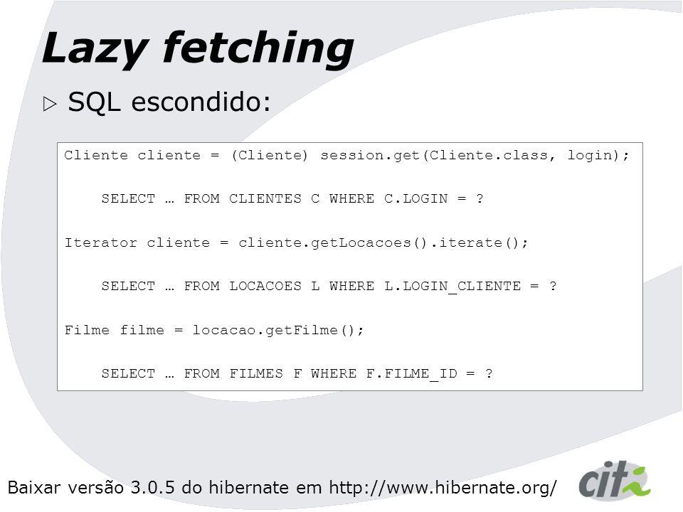 Baixar versão 3.0.5 do hibernate em http://www.hibernate.org/ Lazy fetching Cliente cliente = (Cliente) session.get(Cliente.class, login); SELECT … FROM CLIENTES C WHERE C.LOGIN = .