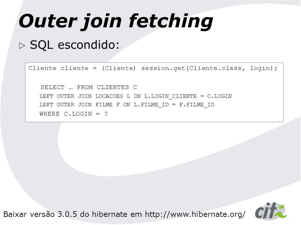 Baixar versão 3.0.5 do hibernate em http://www.hibernate.org/ Outer join fetching  SQL escondido: Cliente cliente = (Cliente) session.get(Cliente.class, login); SELECT … FROM CLIENTES C LEFT OUTER JOIN LOCACOES L ON L.LOGIN_CLIENTE = C.LOGIN LEFT OUTER JOIN FILME F ON L.FILME_ID = F.FILME_ID WHERE C.LOGIN = ?